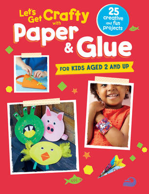 Let's Get Crafty with Paper & Glue 25 Creative and Fun Projects for Kids Aged 2 and Up by CICO Kidz