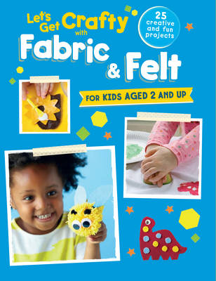 Let's Get Crafty with Fabric & Felt 25 Creative and Fun Projects for Kids Aged 2 and Up by CICO Kidz