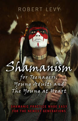 Shamanism for Teenagers, Young Adults and the Young at Heart Shamanic Practice Made Easy for the Newest Generations by Robert Levy