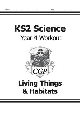 KS2 Science Year Four Workout: Living Things & Habitats by CGP Books