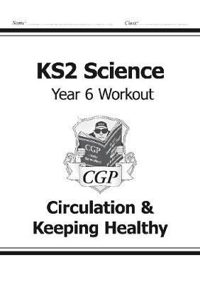 KS2 Science Year Six Workout: Circulation & Keeping Healthy by CGP Books
