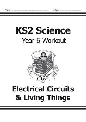 KS2 Science Year Six Workout: Electrical Circuits & Living Things by CGP Books