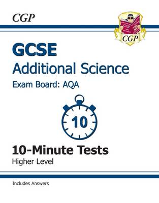 GCSE Additional Science AQA 10-Minute Tests (Including Answers) - Higher (A*-G Course) by CGP Books