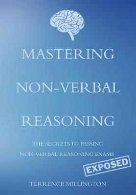 Mastering Non-Verbal Reasoning (The Secrets to Passing Non-Verbal Reasoning Exams, Exposed) by Terrence Millington