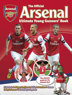 The Official Arsenal Ultimate Young Gunners' Book the Ultimate Guide for the Ultimate Fan! by