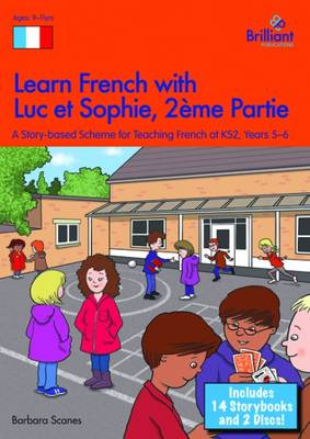 Learn French with Luc Et Sophie Years 5-6 A Story Based Scheme for Teaching French at KS2 by Barbara Scanes
