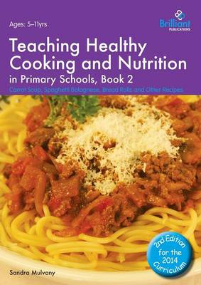 Healthy Cooking and Nutrition for Primary Schools Carrot Soup, Spaghetti Bolognese, Bread Rolls and Other Recipes by Sandra Mulvany