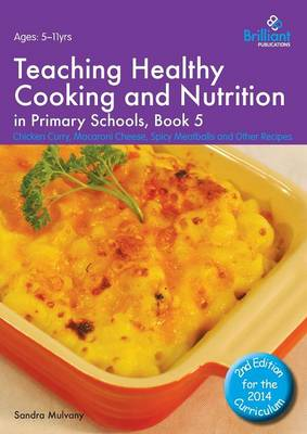 Teaching Healthy Cooking and Nutrition in Primary Schools, Book 5 2nd edition Chicken Curry, Macaroni Cheese, Spicy Meatballs and Other Recipes by Sandra Mulvany