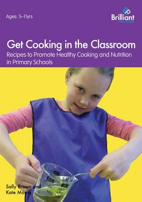 Get Cooking in the Classroom Recipes to Promote Healthy Cooking and Nutrition in Primary Schools by Sally Brown, Kate Morris