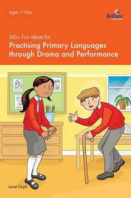 100+ Fun Ideas for Practising Primary Languages Through Drama and Performance by Janet Lloyd