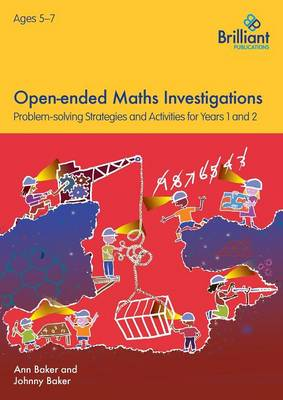 Open-Ended Maths Investigations, 5-7 Year Olds Maths Problem-Solving Strategies for Years 1-2 by Ann Baker, Johnny Baker