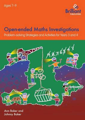 Open-Ended Maths Investigations, 7-9 Year Olds Maths Problem-Solving Strategies for Years 3-4 by Ann Baker, Johnny Baker