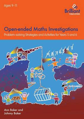 Open-Ended Maths Investigations, 9-11 Year Olds Maths Problem-Solving Strategies for Years 5-6 by Ann Baker, Johnny Baker