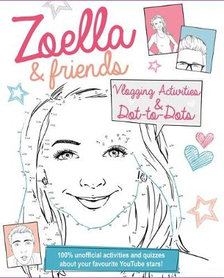 Zoella and Friends Dot-to-Dot & Activity Book 100% Unofficial Activities and Quizzes About Your Favourite Youtube Stars! by Emma Price
