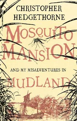 Mosquito Mansion and My Misadventures in Mudland by Christopher Hedgethorne