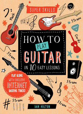 Super Skills: How to Play Guitar in 10 Easy Lessons by Dan Holton