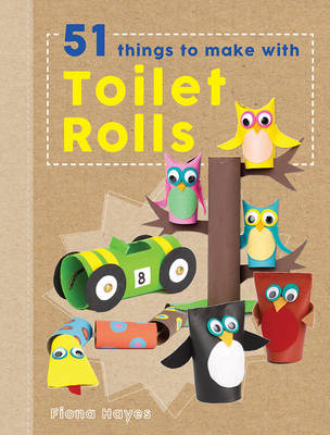 Crafty Makes: 51 Things to Do with Toilet Rolls by Fiona Hayes