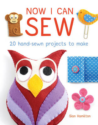 Now I Can Sew 20 Hand-Sewn Projects to Make by Sian Hamilton, Sian Williams