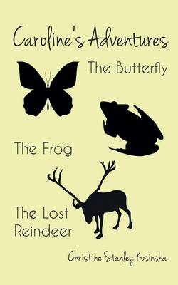 Caroline's Adventures The Butterfly, the Frog, the Lost Reindeer by Christine Stanley Kosinska