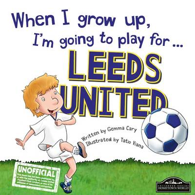 When I Grow Up I'm Going to Play for Leeds by Gemma Cary