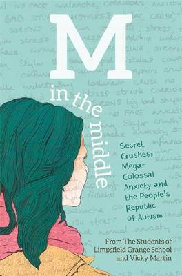 M in the Middle Secret Crushes, Mega-Colossal Anxiety and the People's Republic of Autism by The Students of Limpsfield Grange School, Vicky Martin
