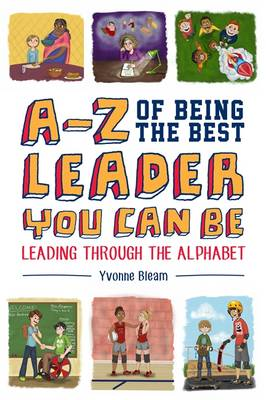 A-Z of Being the Best Leader You Can be Leading Through the Alphabet by Yvonne Bleam