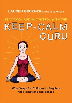 Stay Cool and in Control with the Keep-Calm Guru Wise Ways for Children to Regulate Their Emotions and Senses by Lauren Brukner