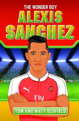 Alexis Sanchez The Wonder Boy by Tom Oldfield, Matt Oldfield