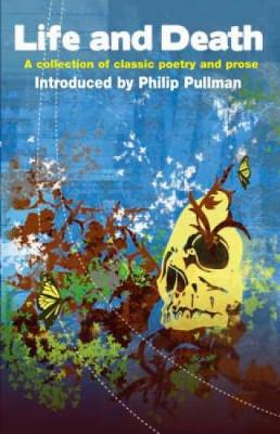Life and Death A Collection of Classic Poetry and Prose by Philip Pullman