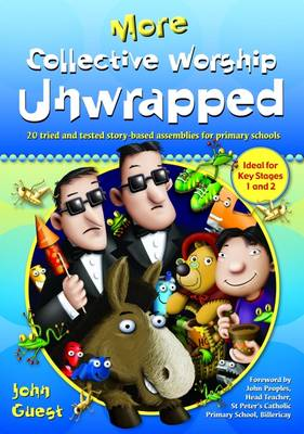More Collective Worship Unwrapped 20 Tried and Tested Story-based Assemblies for Primary Schools by John Guest