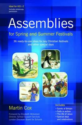 Assemblies for Spring and Summer Festivals 36 Ready-to-use Ideas for Key Christian Festivals and Other Special Days by Martin Cox