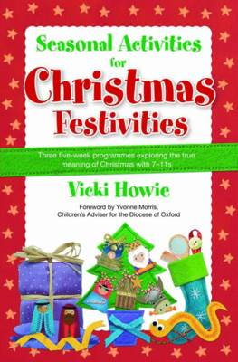 Seasonal Activities for Christmas Festivities! Three Five-week Teaching Programmes Exploring the True Meaning of Christmas with 7-11s by Vicki Howie