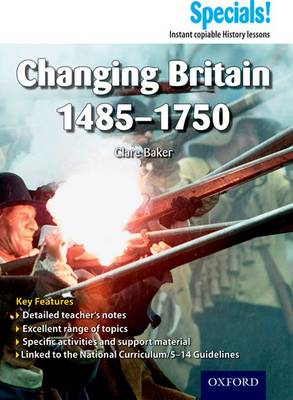 Secondary Specials!: History - Changing Britain 1485-1750 by Clare Baker