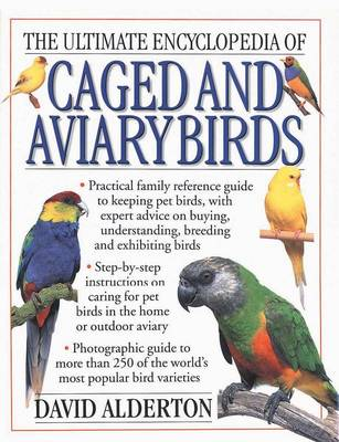 The Ultimate Encyclopedia of Caged and Aviary Birds Practical Family Reference Guide to Keeping Pet Birds, with Expert Sdvice on Buying, Understanding, Breeding and Exhibiting Birds by David Alderton