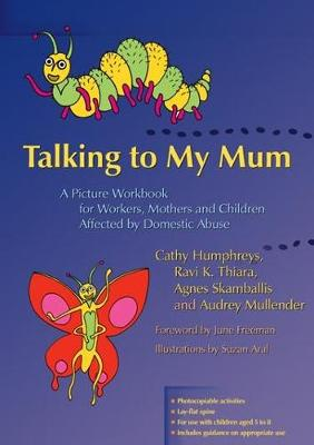 Talking to My Mum A Picture Workbook for Workers, Mothers and Children Affected by Domestic Abuse by Ravi K. Thiara, Audrey Mullender, Cathy Humphreys, Agnes Skamballis