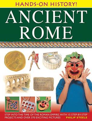 Hands-on History! Ancient Rome Step into the Time of the Roman Empire, with 15 Step-by-step Projects and Over 370 Exciting Pictures by Philip Steele