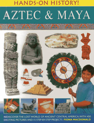 Hands-on History! Aztec & Maya Rediscover the Lost World of Ancient Central America, with 450 Exciting Pictures and 15 Step-by-step Projects by Fiona MacDonald