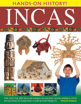 Hands-on History! Incas Step into the Spectacular World of Ancient South America, with 340 Exciting Pictures and 15 Step-by-step Projects by Philip Steele