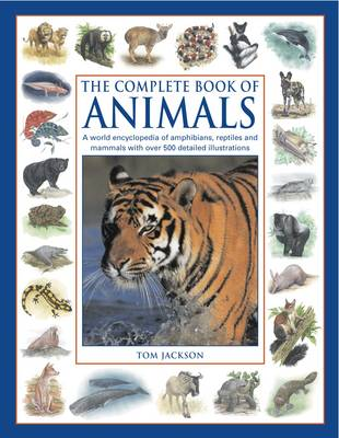 The Complete Book of Animals A World Encyclopedia of Amphibians, Reptiles and Mammals with Over 500 Detailed Illustrations by Tom Jackson