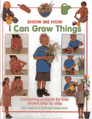 Show Me How: I Can Grow Things Gardening Projects for Kids Shown Step by Step by Sally Walton, Stephanie Donaldson