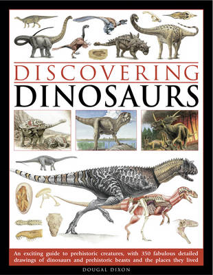 Discovering Dinosaurs An Exciting Guide to Prehistoric Creatures, with 350 Fabulous Detailed Drawings of Dinosaurs and Prehistoric Beasts and the Places They Lived by Dougal Dixon