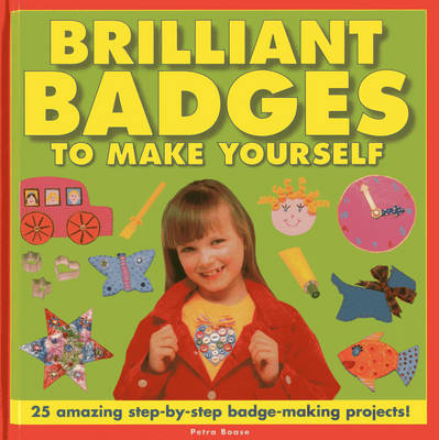 Brilliant Badges to Make Yourself 25 Amazing Step-by-step Badge-making Projects by Petra Boase