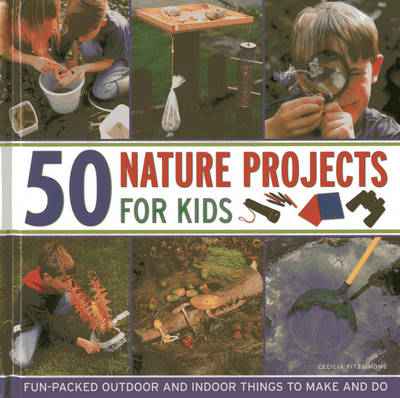 50 Nature Projects for Kids Fun-packed Outdoor and Indoor Things to Do and Make by Cecilia Fitzsimons