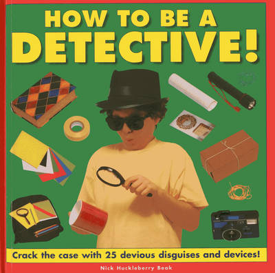 How to be a Detective! Crack the Case with 25 Devious Disguises and Devices! by Nick Huckleberry Beak