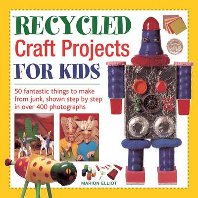 Recycled Craft Projects for Kids 50 Fantastic Things to Make from Junk, Shown Step by Step in Over 400 Photographs by Marion Elliot