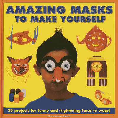 Amazing Masks to Make Yourself 25 Projects for Funny and Frightening Faces to Wear! by Thomasina Smith