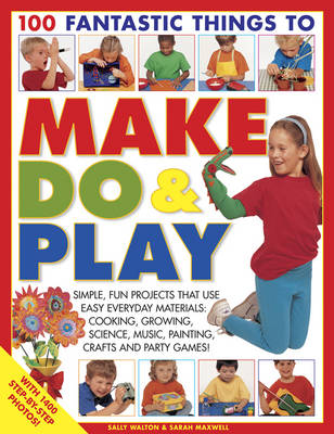 100 Fantastic Things to Make, Do & Play Simple, Fun Projects That Use Easy Everyday Materials: Cooking, Growing, Science, Music, Painting, Crafts and Party Games! by Lucy Painter