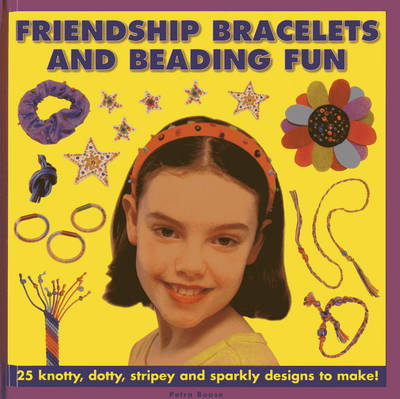 Friendship Bracelets and Beading Fun 25 Knotty, Dotty, Stripey and Sparkly Designs to Make! by Petra Boase