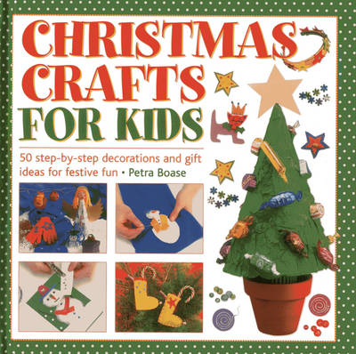Christmas Crafts for Kids 50 Step-by-step Decorations and Gift Ideas for Festive Fun by Petra Boase