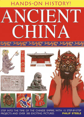 Hands on History! Ancient China Step into the Time of the Chinese Empire, with 15 Step-by-step Projects and Over 300 Exciting Pictures by Philip Steele